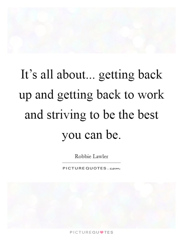 It's all about... getting back up and getting back to work and striving to be the best you can be Picture Quote #1