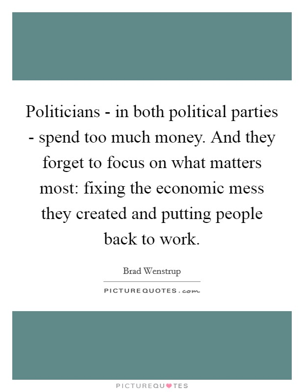 Politicians - in both political parties - spend too much money. And they forget to focus on what matters most: fixing the economic mess they created and putting people back to work Picture Quote #1
