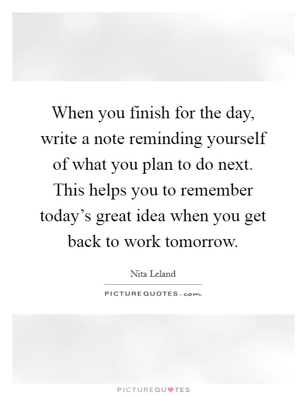 When you finish for the day, write a note reminding yourself of what you plan to do next. This helps you to remember today's great idea when you get back to work tomorrow Picture Quote #1