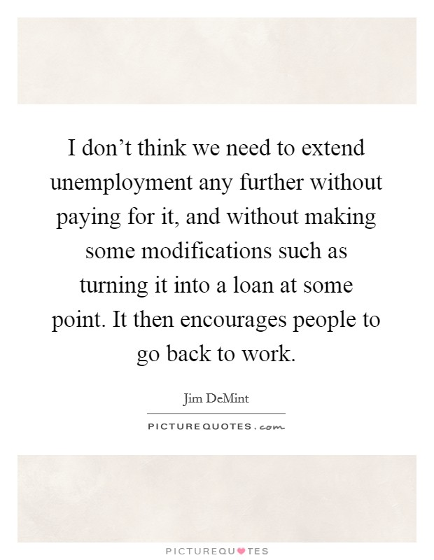 I don't think we need to extend unemployment any further without paying for it, and without making some modifications such as turning it into a loan at some point. It then encourages people to go back to work Picture Quote #1