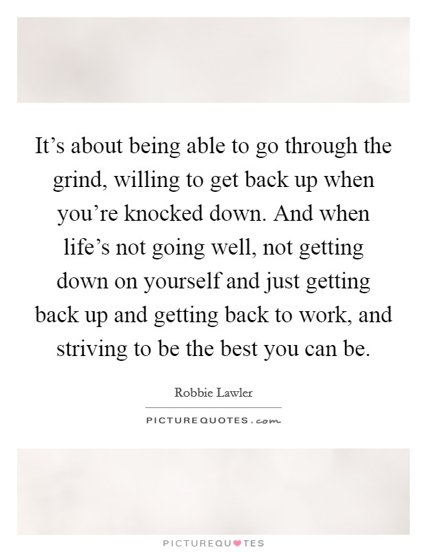 It's about being able to go through the grind, willing to get back up when you're knocked down. And when life's not going well, not getting down on yourself and just getting back up and getting back to work, and striving to be the best you can be Picture Quote #1