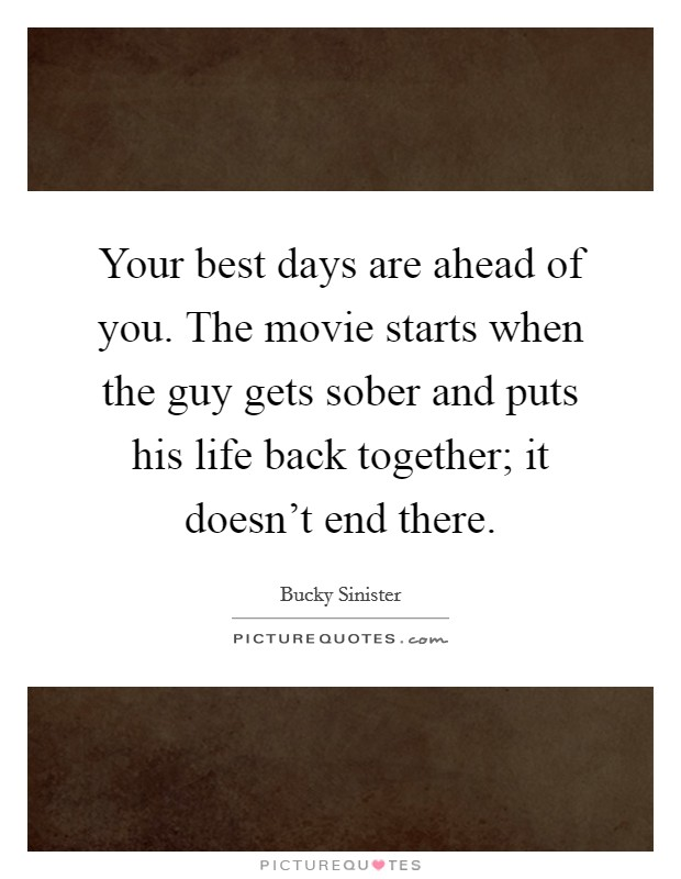Your best days are ahead of you. The movie starts when the guy gets sober and puts his life back together; it doesn't end there Picture Quote #1