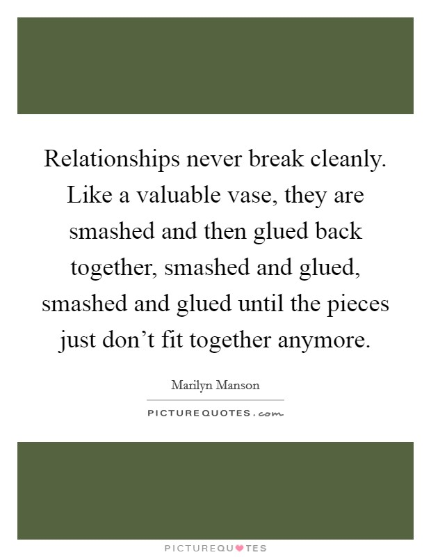 Relationships never break cleanly. Like a valuable vase, they are smashed and then glued back together, smashed and glued, smashed and glued until the pieces just don't fit together anymore Picture Quote #1