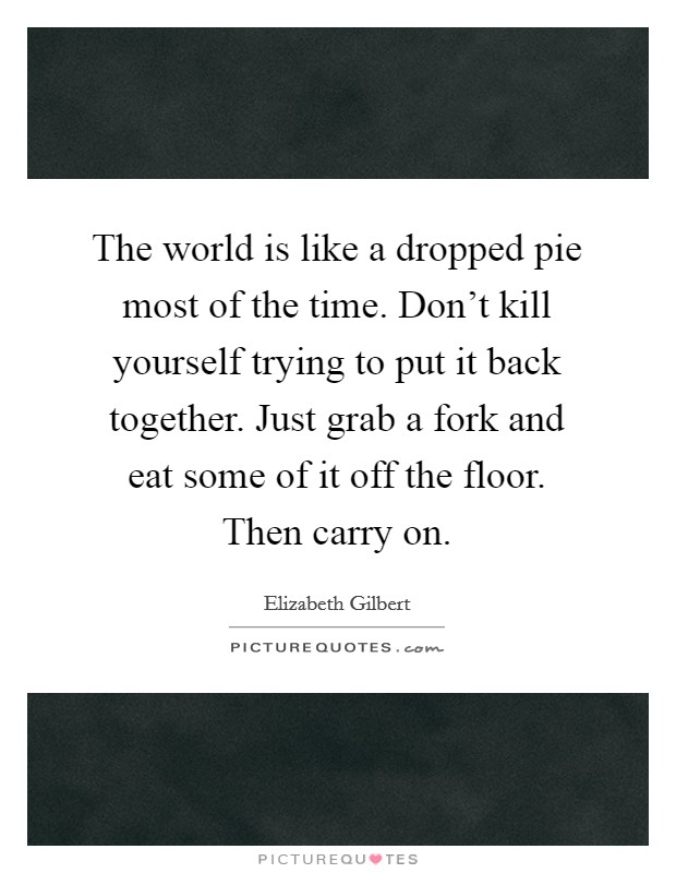 The world is like a dropped pie most of the time. Don't kill yourself trying to put it back together. Just grab a fork and eat some of it off the floor. Then carry on Picture Quote #1