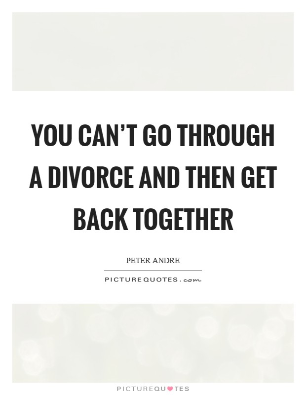 You can't go through a divorce and then get back together Picture Quote #1