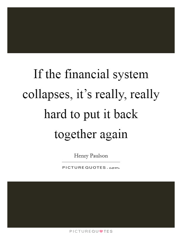 If the financial system collapses, it's really, really hard to put it back together again Picture Quote #1
