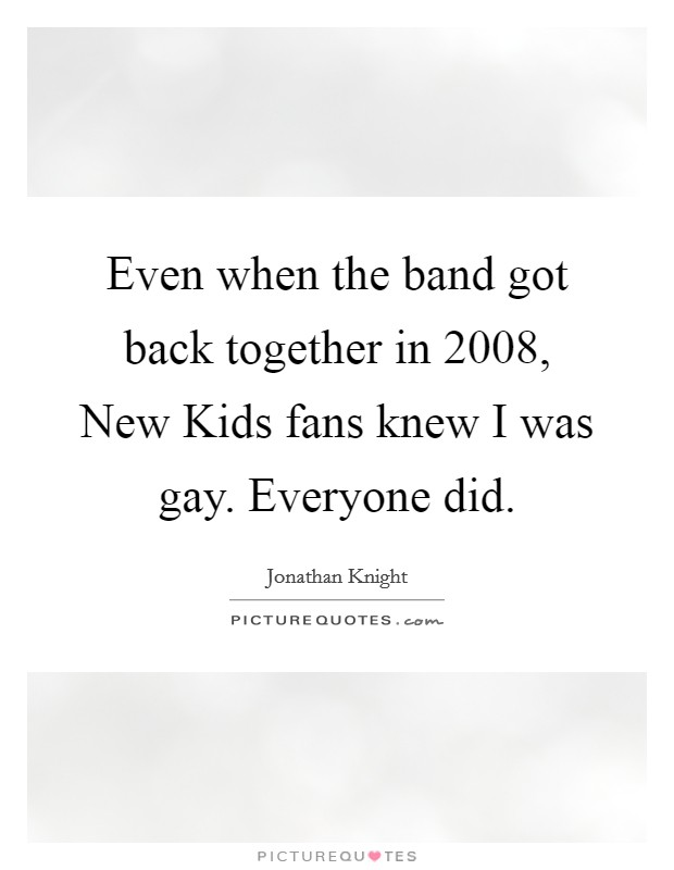 Even when the band got back together in 2008, New Kids fans knew I was gay. Everyone did Picture Quote #1