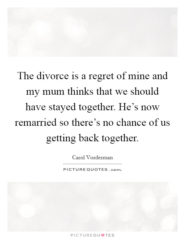 The divorce is a regret of mine and my mum thinks that we should have stayed together. He's now remarried so there's no chance of us getting back together Picture Quote #1
