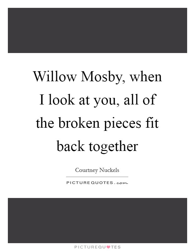 Willow Mosby, when I look at you, all of the broken pieces fit back together Picture Quote #1