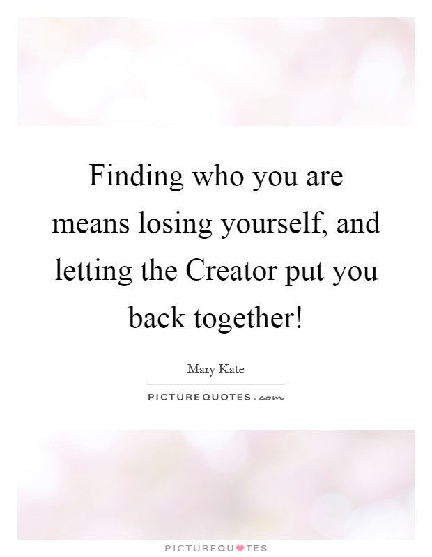 Finding who you are means losing yourself, and letting the Creator put you back together! Picture Quote #1