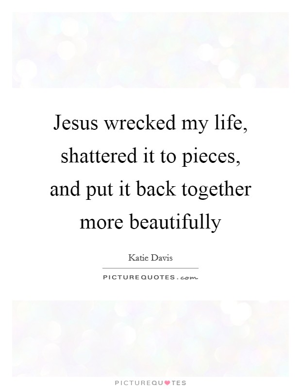Jesus wrecked my life, shattered it to pieces, and put it back together more beautifully Picture Quote #1