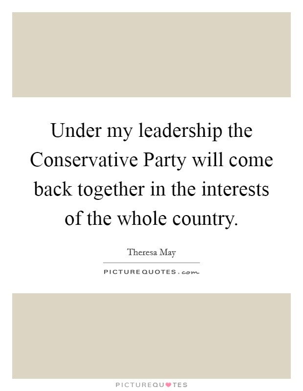 Under my leadership the Conservative Party will come back together in the interests of the whole country Picture Quote #1