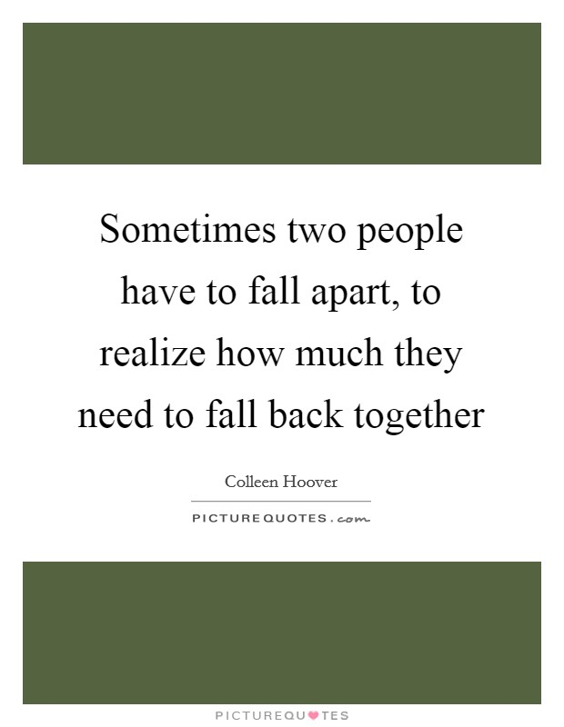 Sometimes two people have to fall apart, to realize how much they need to fall back together Picture Quote #1