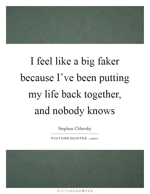 I feel like a big faker because I've been putting my life back together, and nobody knows Picture Quote #1