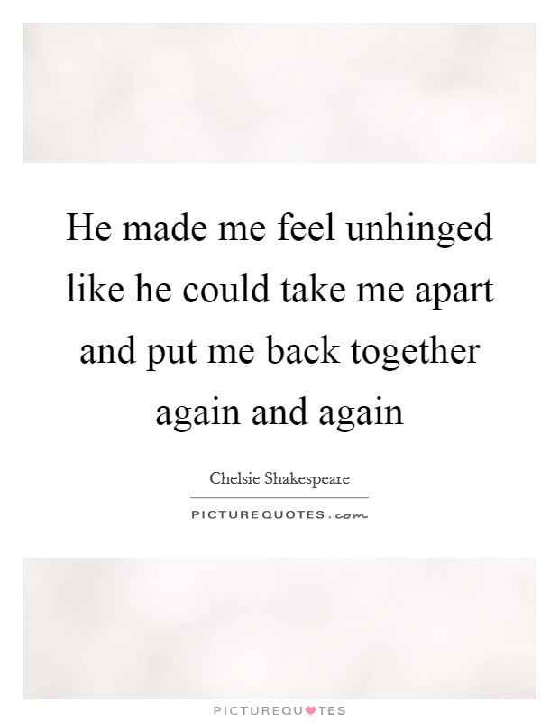 He made me feel unhinged like he could take me apart and put me back together again and again Picture Quote #1