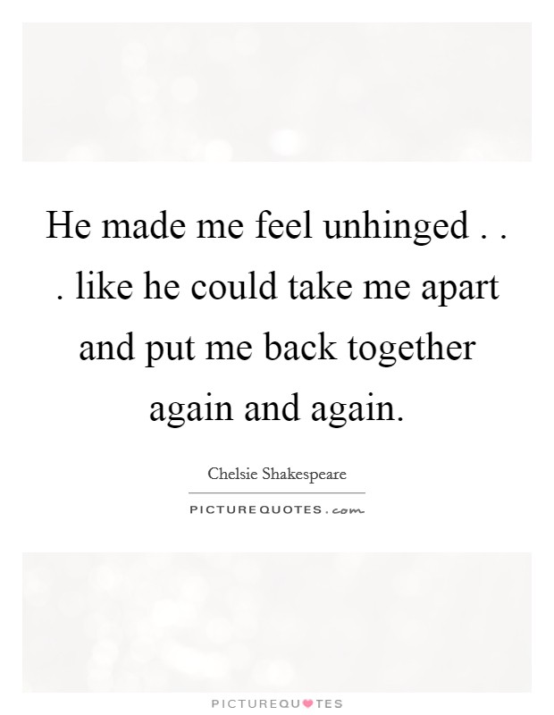 He made me feel unhinged . . . like he could take me apart and put me back together again and again Picture Quote #1