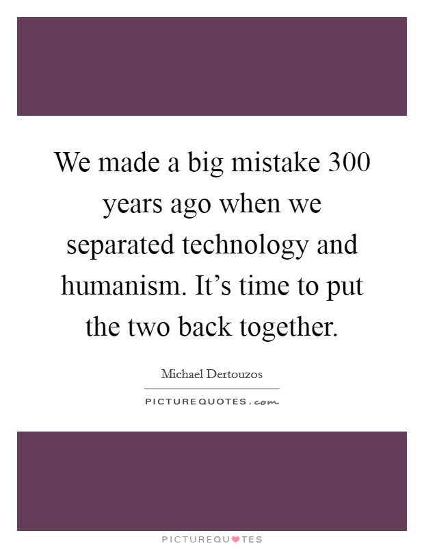 We made a big mistake 300 years ago when we separated technology and humanism. It's time to put the two back together Picture Quote #1