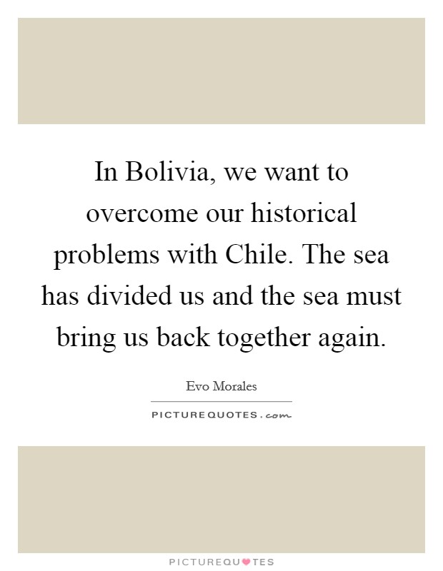 In Bolivia, we want to overcome our historical problems with Chile. The sea has divided us and the sea must bring us back together again Picture Quote #1