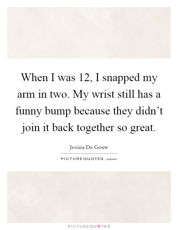 When I was 12, I snapped my arm in two. My wrist still has a funny bump because they didn't join it back together so great Picture Quote #1