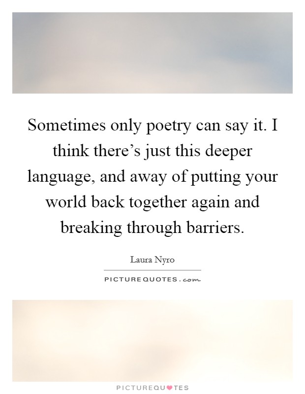 Sometimes only poetry can say it. I think there's just this deeper language, and away of putting your world back together again and breaking through barriers Picture Quote #1