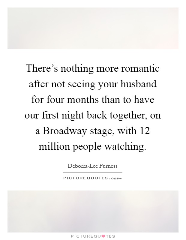There's nothing more romantic after not seeing your husband for four months than to have our first night back together, on a Broadway stage, with 12 million people watching Picture Quote #1