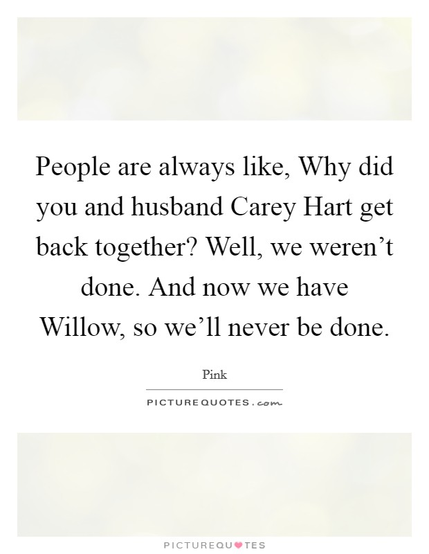 People are always like, Why did you and husband Carey Hart get back together? Well, we weren't done. And now we have Willow, so we'll never be done Picture Quote #1
