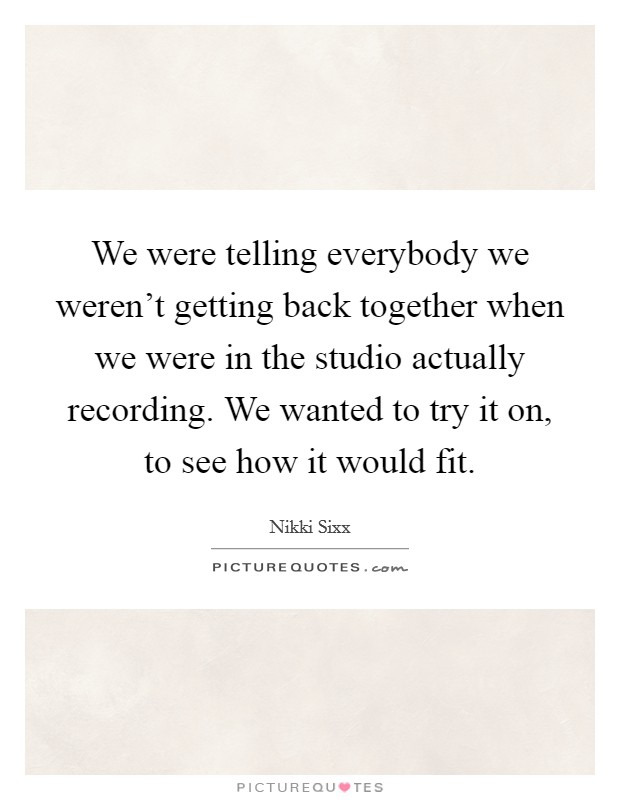 We were telling everybody we weren't getting back together when we were in the studio actually recording. We wanted to try it on, to see how it would fit Picture Quote #1