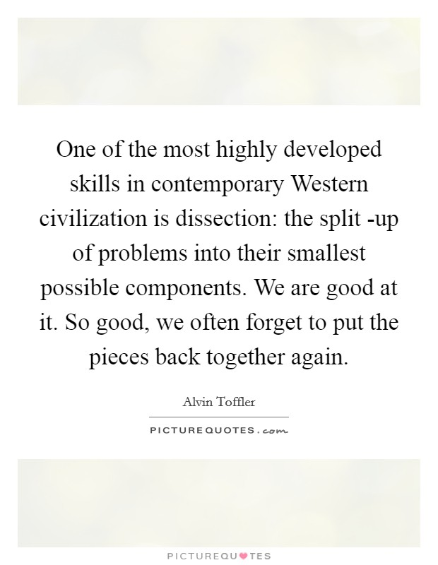 One of the most highly developed skills in contemporary Western civilization is dissection: the split -up of problems into their smallest possible components. We are good at it. So good, we often forget to put the pieces back together again Picture Quote #1