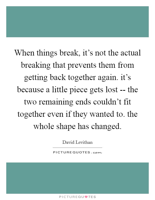 When things break, it's not the actual breaking that prevents them from getting back together again. it's because a little piece gets lost -- the two remaining ends couldn't fit together even if they wanted to. the whole shape has changed Picture Quote #1