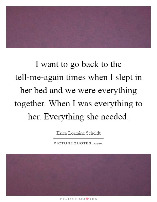 I want to go back to the tell-me-again times when I slept in her bed and we were everything together. When I was everything to her. Everything she needed Picture Quote #1