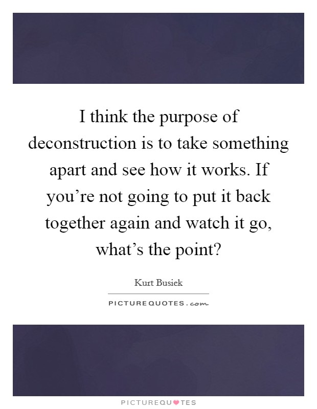 I think the purpose of deconstruction is to take something apart and see how it works. If you're not going to put it back together again and watch it go, what's the point? Picture Quote #1