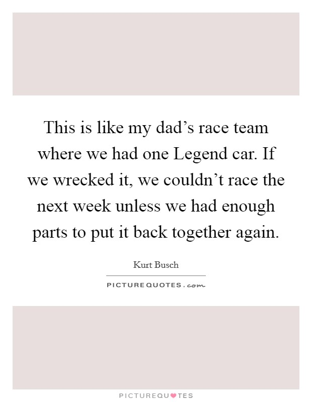 This is like my dad's race team where we had one Legend car. If we wrecked it, we couldn't race the next week unless we had enough parts to put it back together again Picture Quote #1