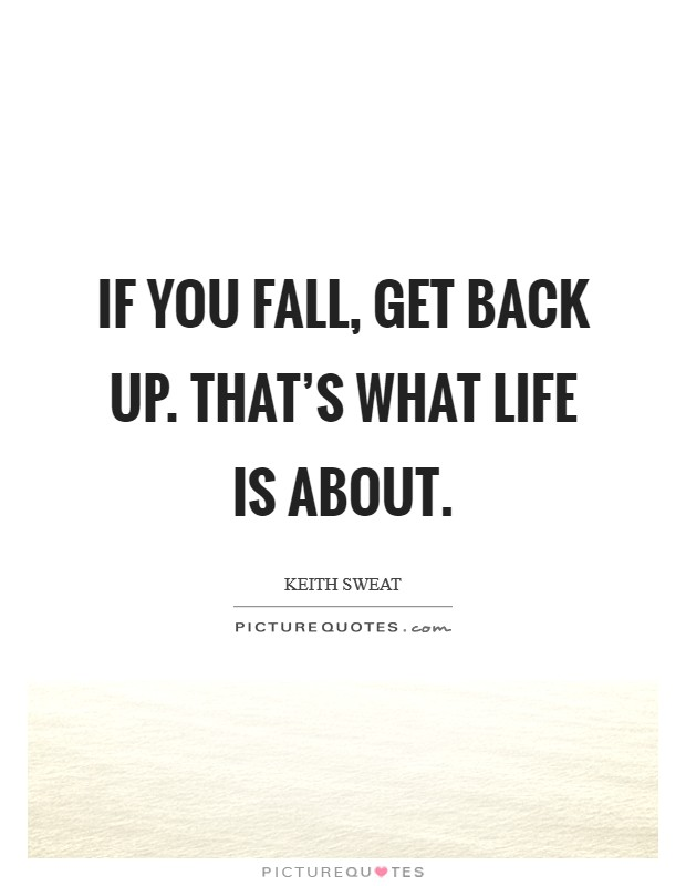If you fall, get back up. That's what life is about Picture Quote #1