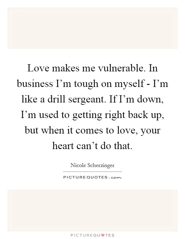 Love makes me vulnerable. In business I'm tough on myself - I'm like a drill sergeant. If I'm down, I'm used to getting right back up, but when it comes to love, your heart can't do that Picture Quote #1