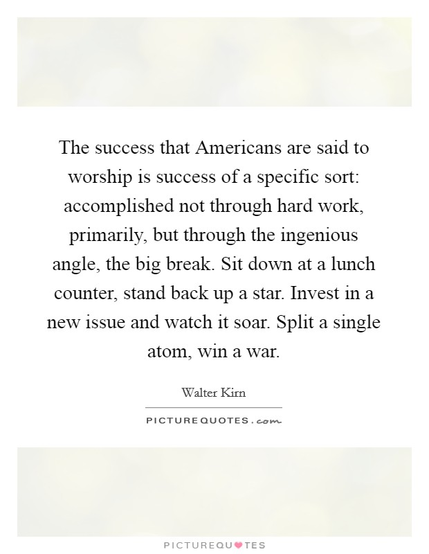 The success that Americans are said to worship is success of a specific sort: accomplished not through hard work, primarily, but through the ingenious angle, the big break. Sit down at a lunch counter, stand back up a star. Invest in a new issue and watch it soar. Split a single atom, win a war Picture Quote #1