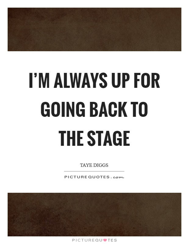 I'm always up for going back to the stage Picture Quote #1