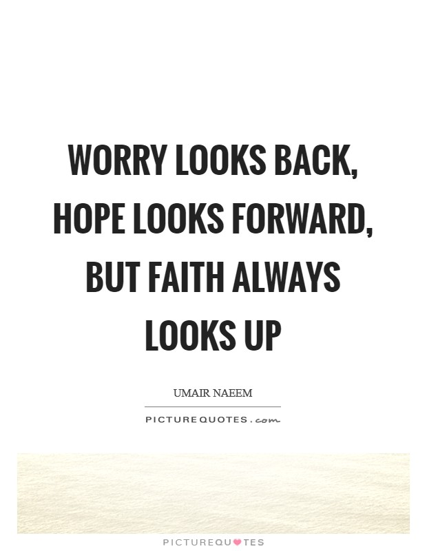 Worry looks back, Hope looks forward, but Faith always looks up Picture Quote #1