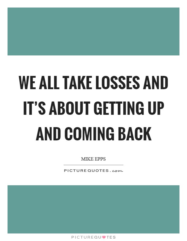 We all take losses and it's about getting up and coming back Picture Quote #1