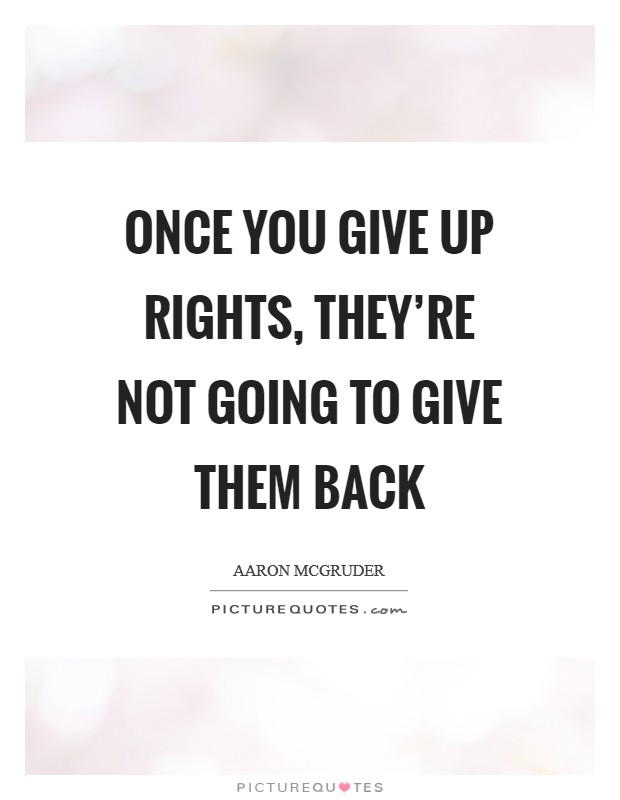 Once you give up rights, they're not going to give them back Picture Quote #1