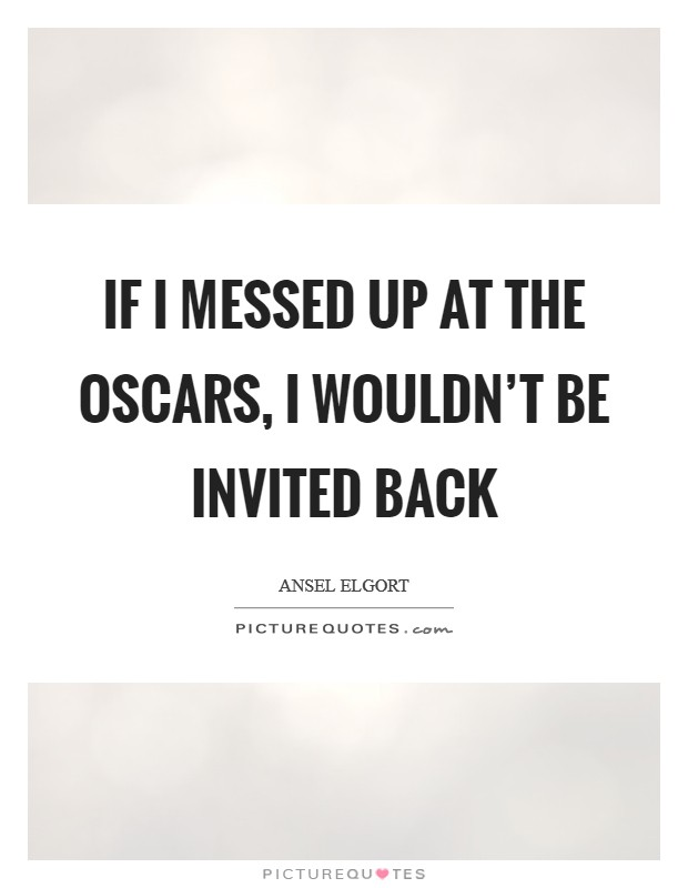 If I messed up at the Oscars, I wouldn't be invited back Picture Quote #1