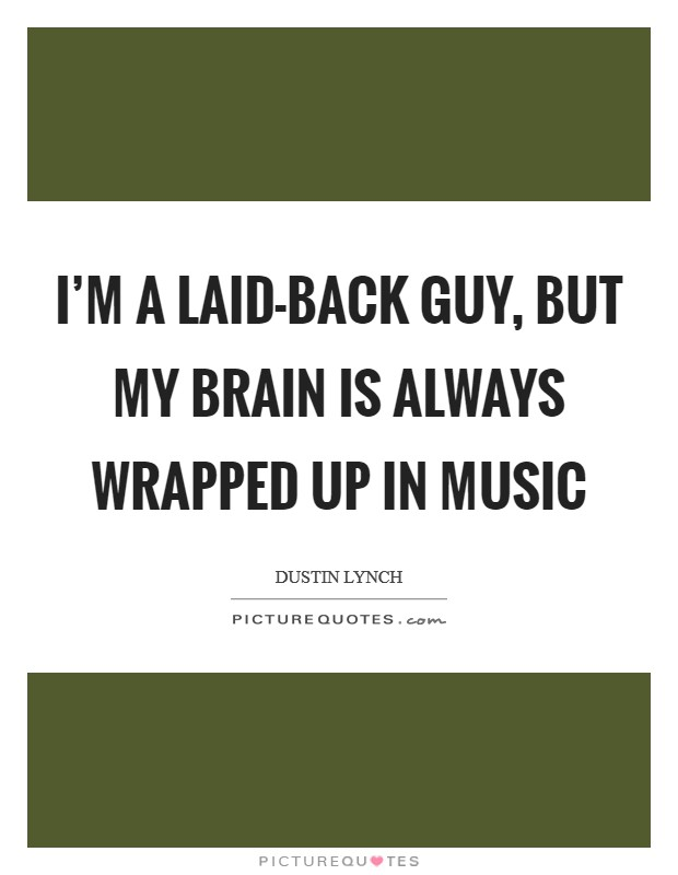 I'm a laid-back guy, but my brain is always wrapped up in music Picture Quote #1