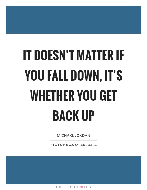 It doesn't matter if you fall down, it's whether you get back up Picture Quote #1