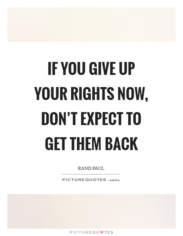 If you give up your rights now, don't expect to get them back Picture Quote #1