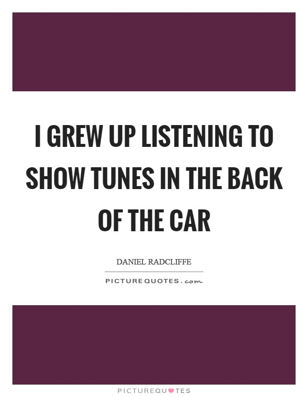I grew up listening to show tunes in the back of the car Picture Quote #1