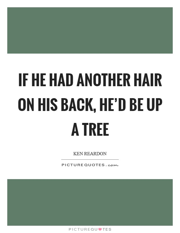 If he had another hair on his back, he'd be up a tree Picture Quote #1