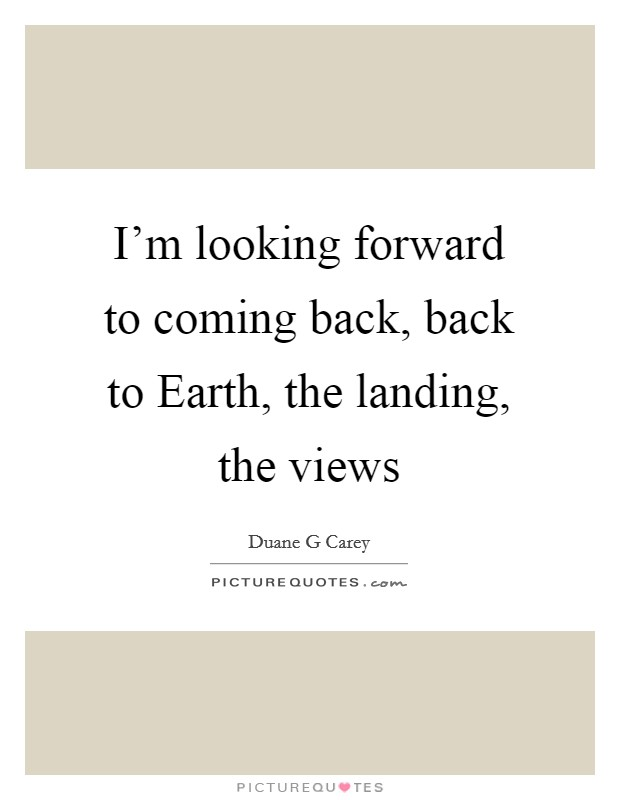 I'm looking forward to coming back, back to Earth, the landing, the views Picture Quote #1