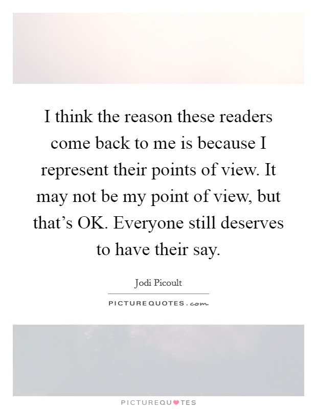 I think the reason these readers come back to me is because I represent their points of view. It may not be my point of view, but that's OK. Everyone still deserves to have their say Picture Quote #1
