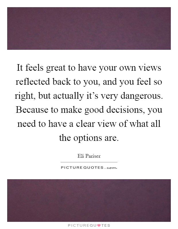 It feels great to have your own views reflected back to you, and you feel so right, but actually it's very dangerous. Because to make good decisions, you need to have a clear view of what all the options are Picture Quote #1