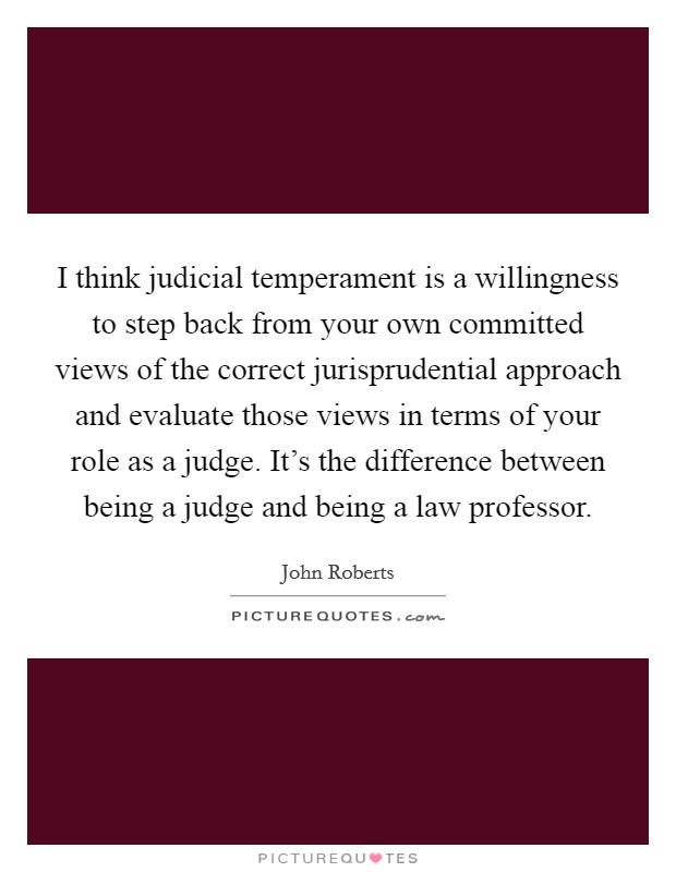 I think judicial temperament is a willingness to step back from your own committed views of the correct jurisprudential approach and evaluate those views in terms of your role as a judge. It's the difference between being a judge and being a law professor Picture Quote #1