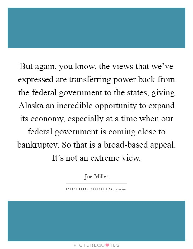But again, you know, the views that we've expressed are transferring power back from the federal government to the states, giving Alaska an incredible opportunity to expand its economy, especially at a time when our federal government is coming close to bankruptcy. So that is a broad-based appeal. It's not an extreme view Picture Quote #1